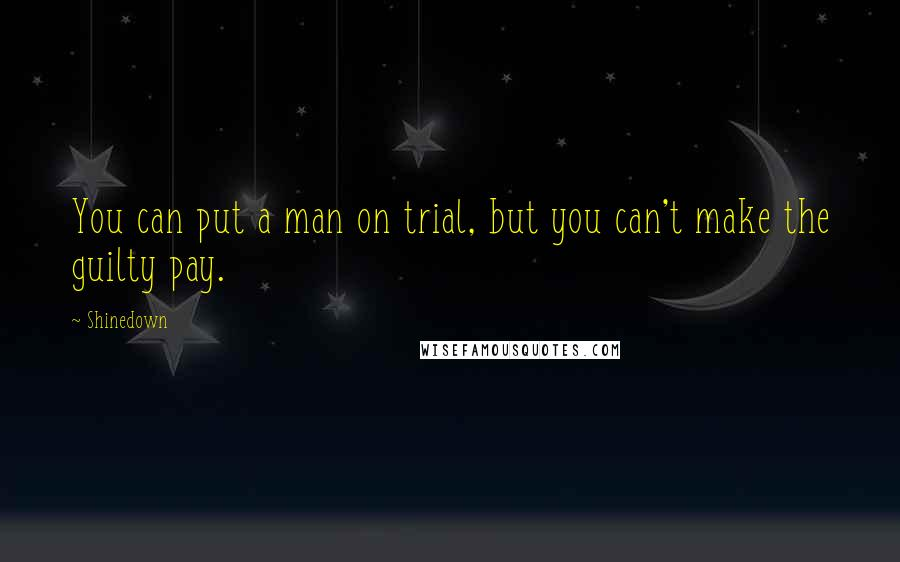 Shinedown quotes: You can put a man on trial, but you can't make the guilty pay.