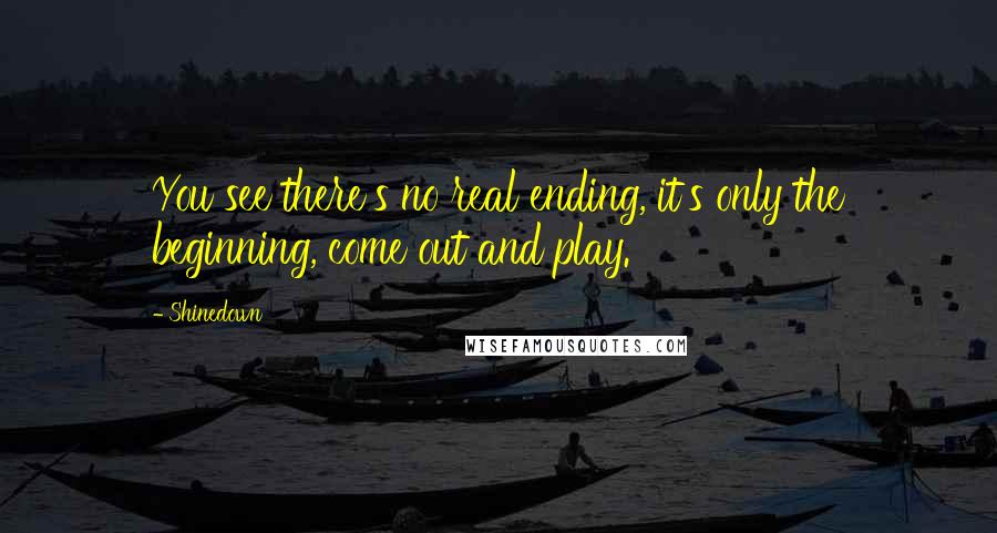 Shinedown quotes: You see there's no real ending, it's only the beginning, come out and play.