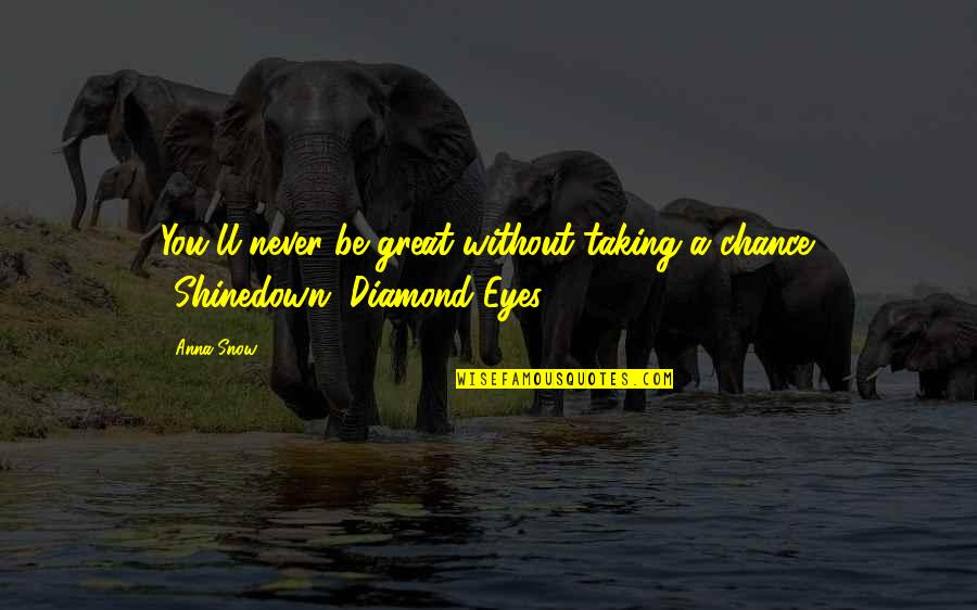 Shinedown Quotes By Anna Snow: You'll never be great without taking a chance.