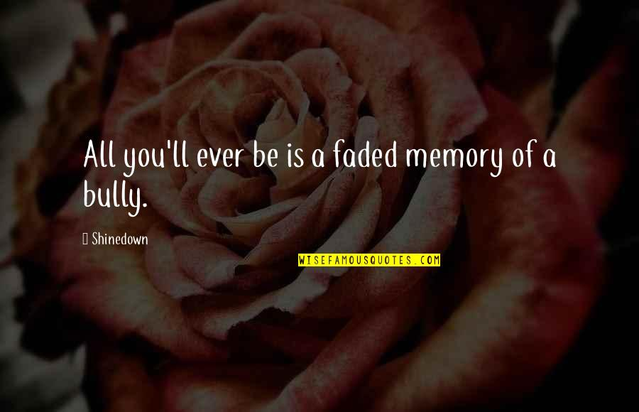 Shinedown Quotes By Shinedown: All you'll ever be is a faded memory