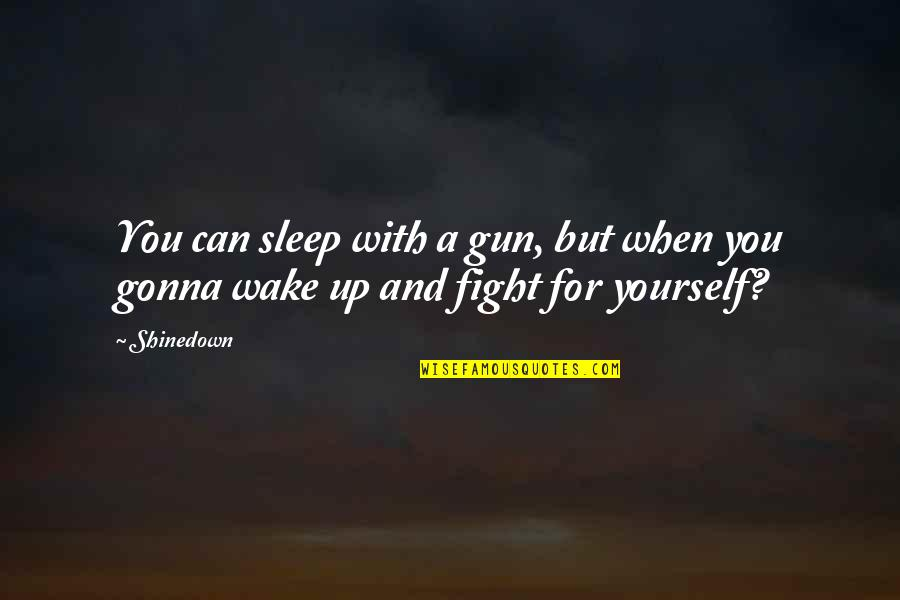 Shinedown Quotes By Shinedown: You can sleep with a gun, but when