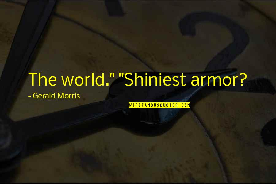 "Shiniest Quotes By Gerald Morris: The world."" ""Shiniest armor?"