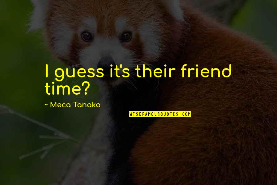 Shiniest Quotes By Meca Tanaka: I guess it's their friend time?