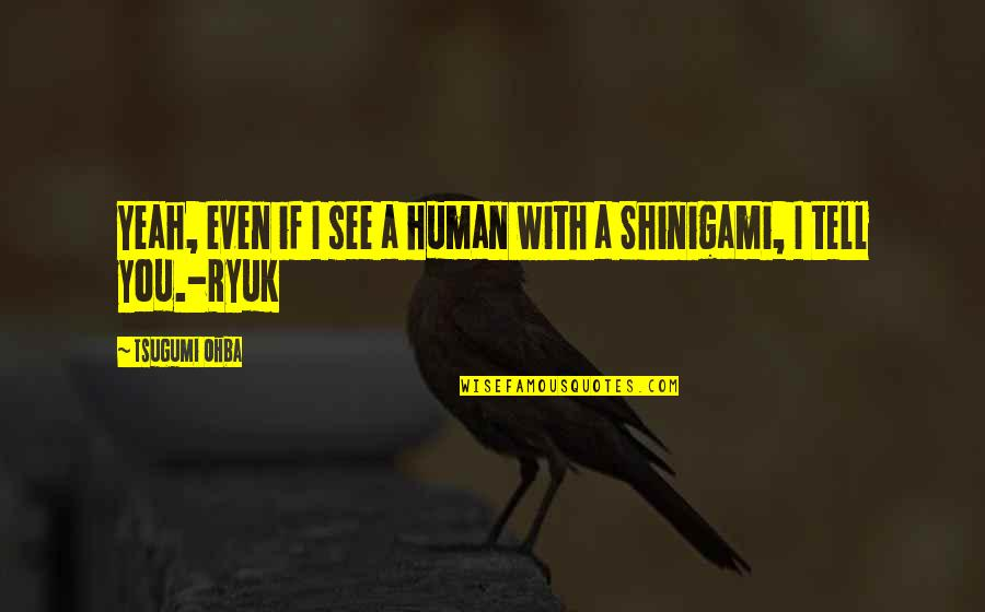 Shinigami Ryuk Quotes By Tsugumi Ohba: Yeah, even if I see a human with