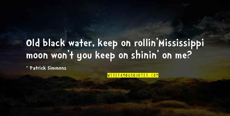 Shinin Quotes By Patrick Simmons: Old black water, keep on rollin'Mississippi moon won't