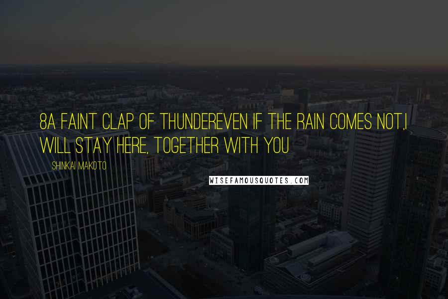 Shinkai Makoto quotes: 8A faint clap of thunderEven if the rain comes not,I will stay here, together with you