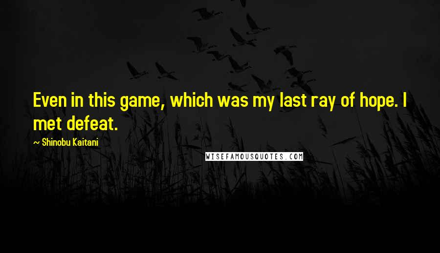 Shinobu Kaitani quotes: Even in this game, which was my last ray of hope. I met defeat.