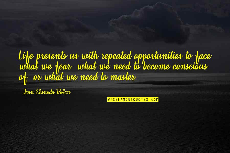 Shinoda Bolen Quotes By Jean Shinoda Bolen: Life presents us with repeated opportunities to face