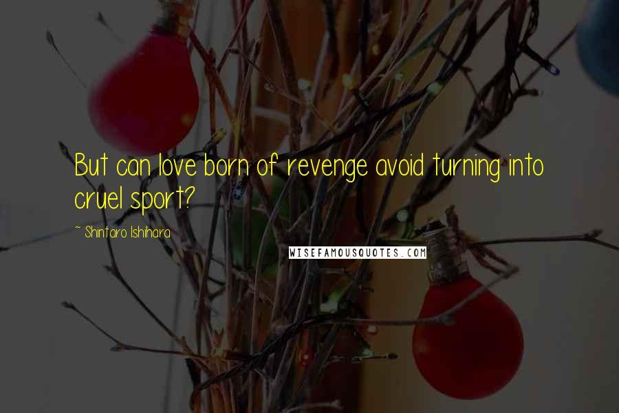 Shintaro Ishihara quotes: But can love born of revenge avoid turning into cruel sport?