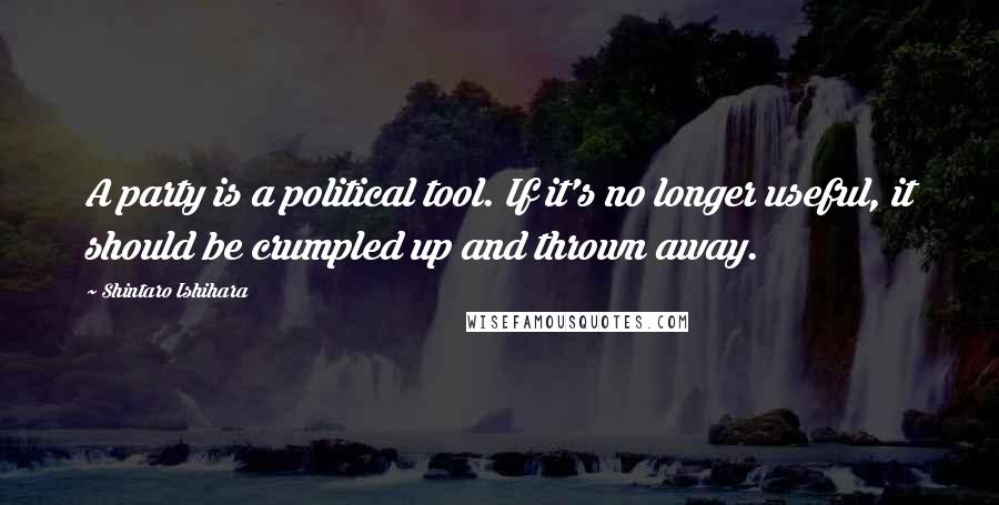 Shintaro Ishihara quotes: A party is a political tool. If it's no longer useful, it should be crumpled up and thrown away.