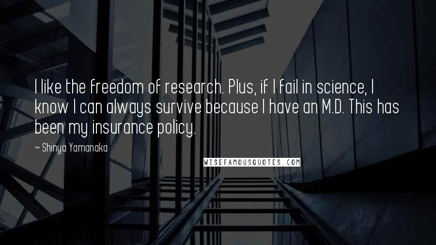 Shinya Yamanaka quotes: I like the freedom of research. Plus, if I fail in science, I know I can always survive because I have an M.D. This has been my insurance policy.