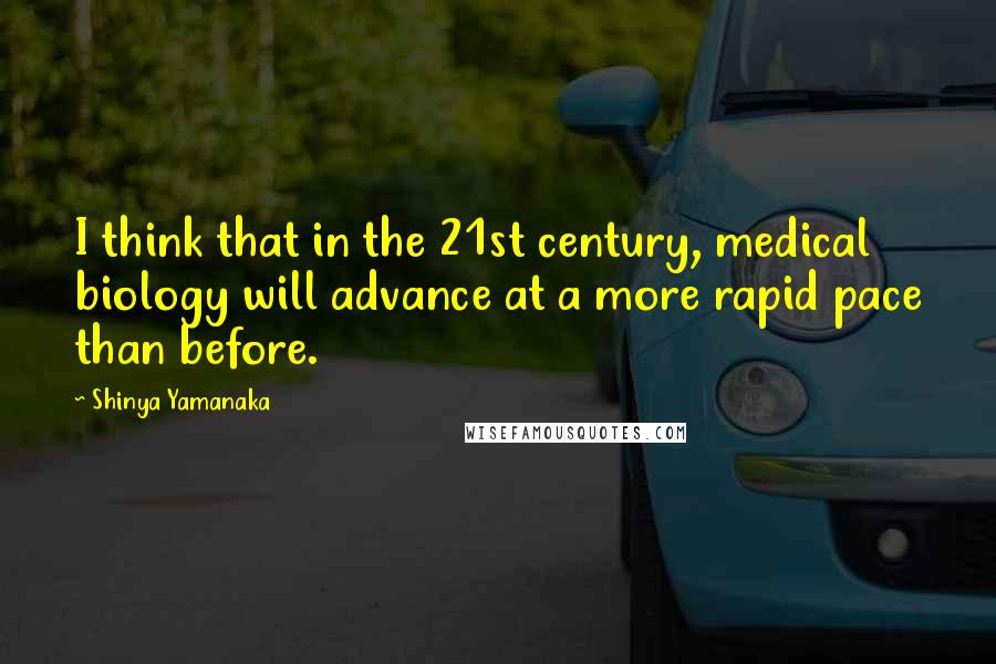 Shinya Yamanaka quotes: I think that in the 21st century, medical biology will advance at a more rapid pace than before.