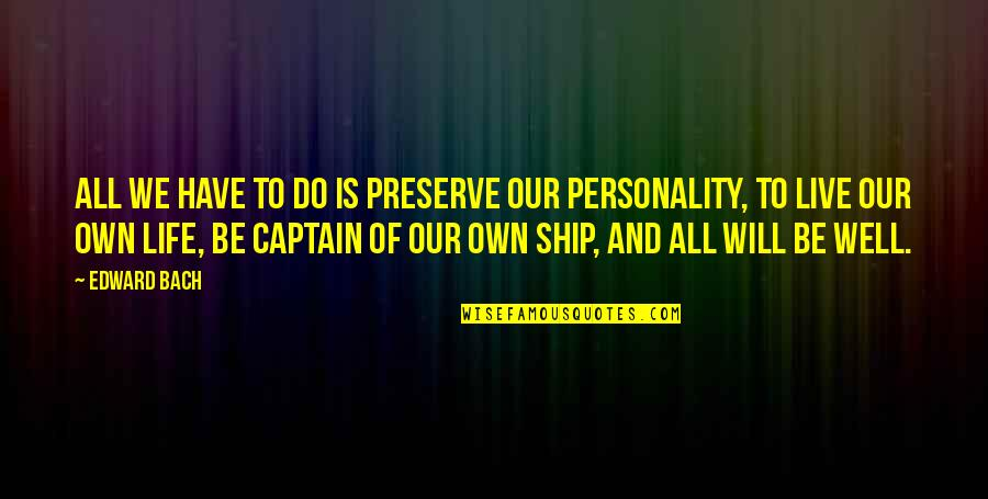 Ships And Captains Quotes By Edward Bach: All we have to do is preserve our