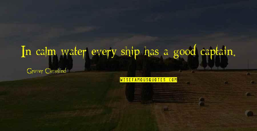 Ships And Captains Quotes By Grover Cleveland: In calm water every ship has a good