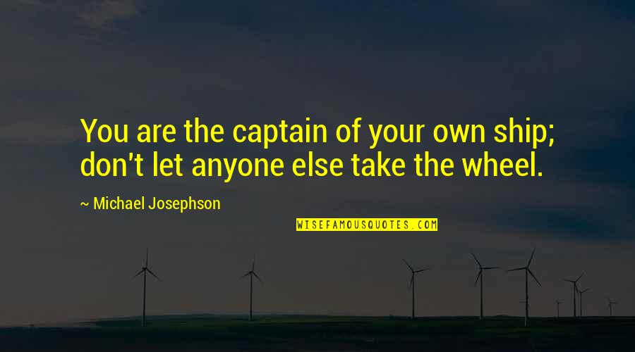 Ships And Captains Quotes By Michael Josephson: You are the captain of your own ship;