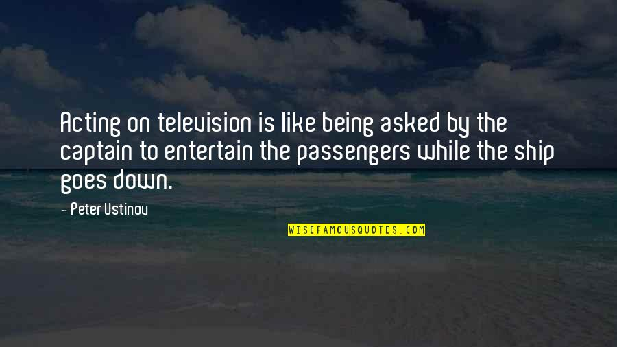 Ships And Captains Quotes By Peter Ustinov: Acting on television is like being asked by