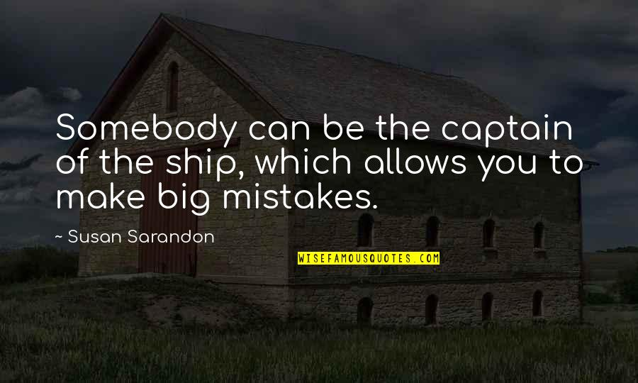 Ships And Captains Quotes By Susan Sarandon: Somebody can be the captain of the ship,