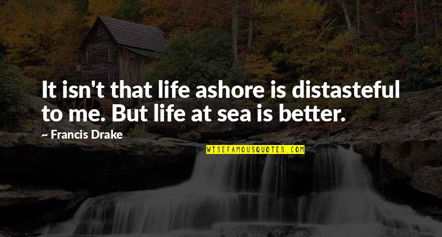Ships And The Sea Quotes By Francis Drake: It isn't that life ashore is distasteful to
