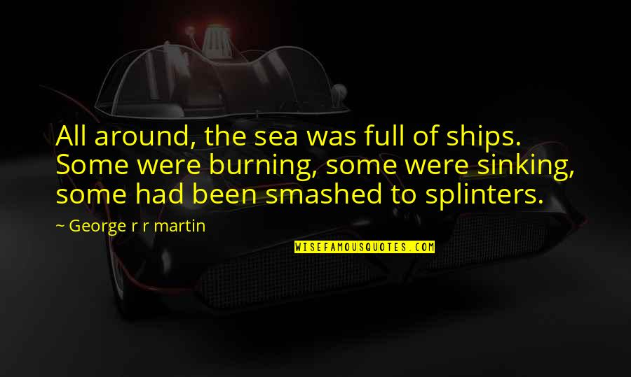 Ships And The Sea Quotes By George R R Martin: All around, the sea was full of ships.
