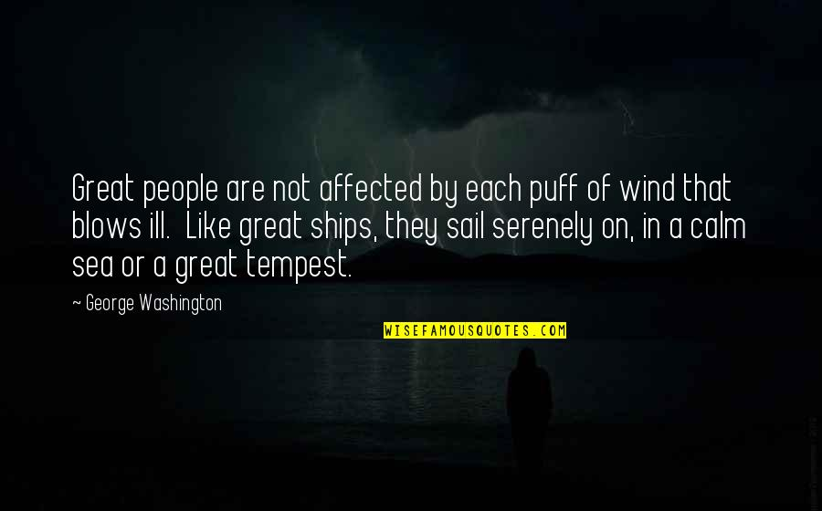 Ships And The Sea Quotes By George Washington: Great people are not affected by each puff