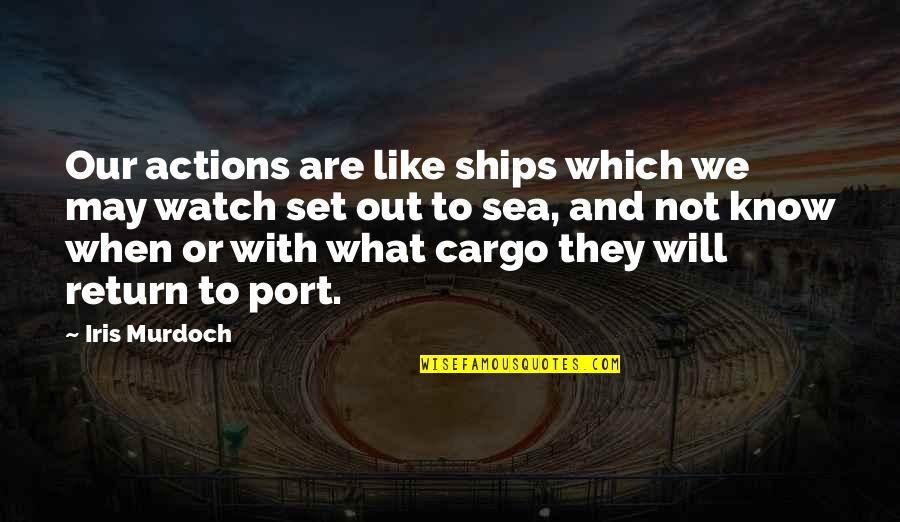 Ships And The Sea Quotes By Iris Murdoch: Our actions are like ships which we may