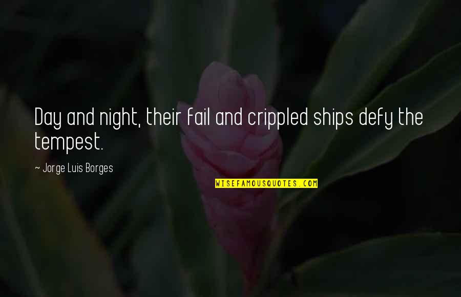 Ships And The Sea Quotes By Jorge Luis Borges: Day and night, their fail and crippled ships