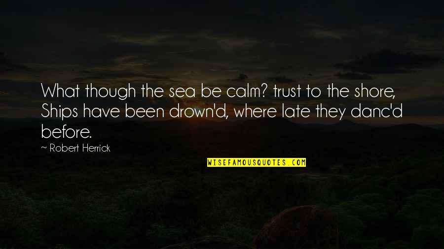Ships And The Sea Quotes By Robert Herrick: What though the sea be calm? trust to