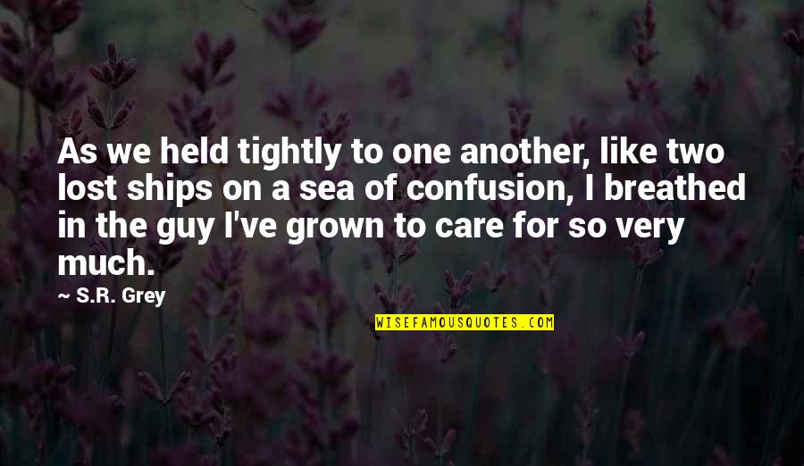Ships And The Sea Quotes By S.R. Grey: As we held tightly to one another, like