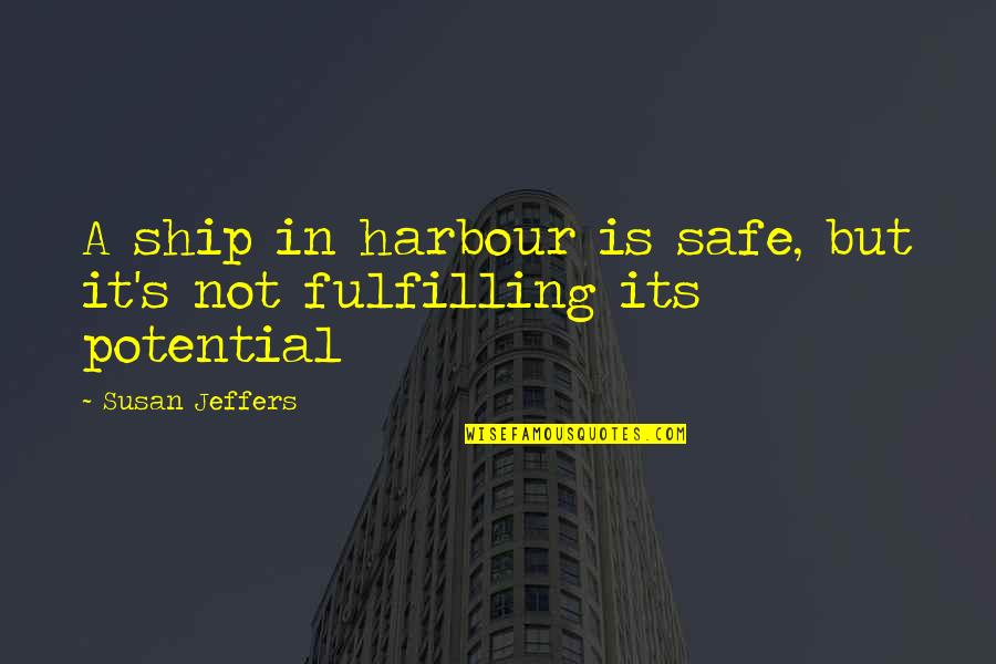 Ships In Harbour Quotes By Susan Jeffers: A ship in harbour is safe, but it's