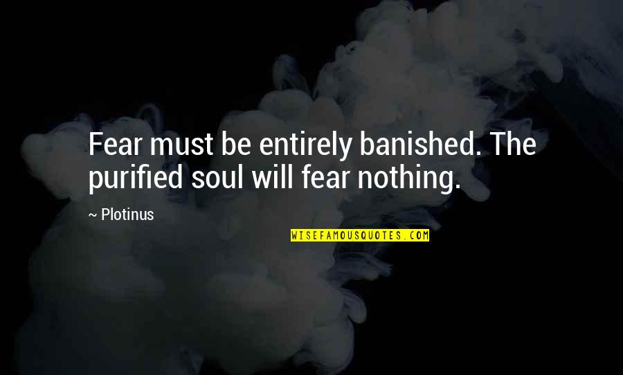 Shipyard Quotes By Plotinus: Fear must be entirely banished. The purified soul