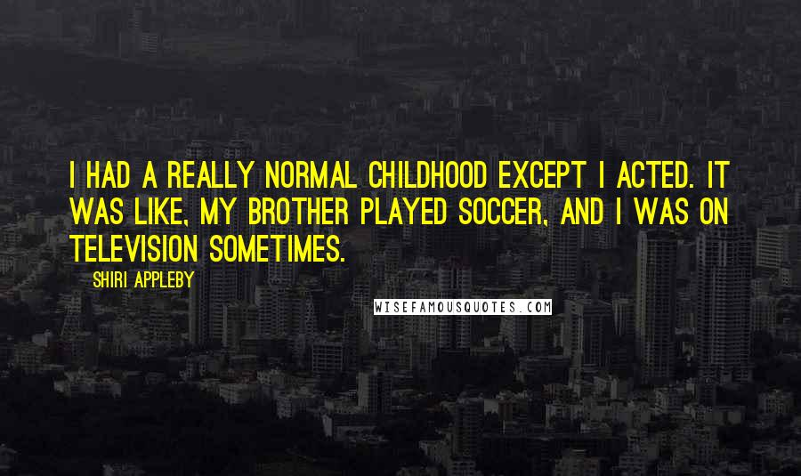 Shiri Appleby quotes: I had a really normal childhood except I acted. It was like, my brother played soccer, and I was on television sometimes.