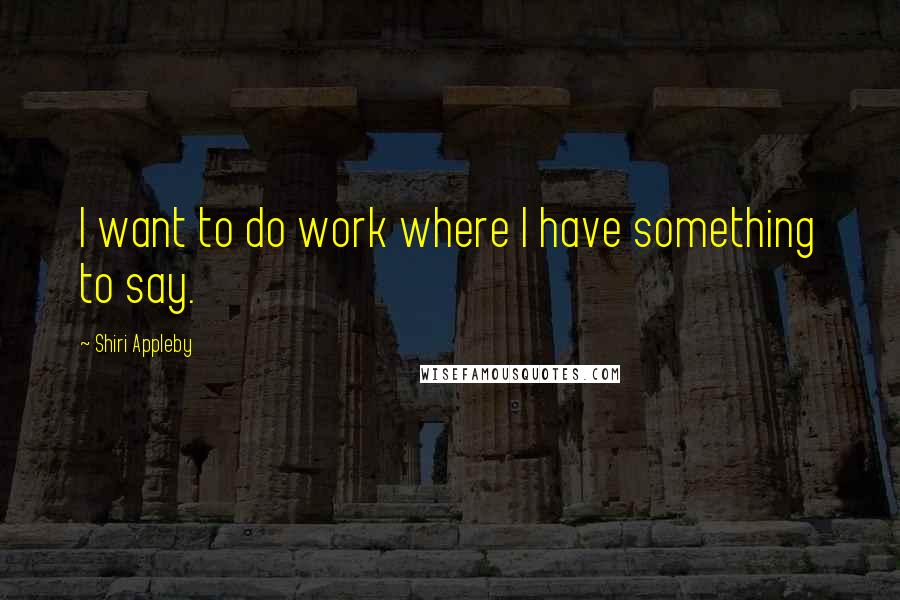 Shiri Appleby quotes: I want to do work where I have something to say.