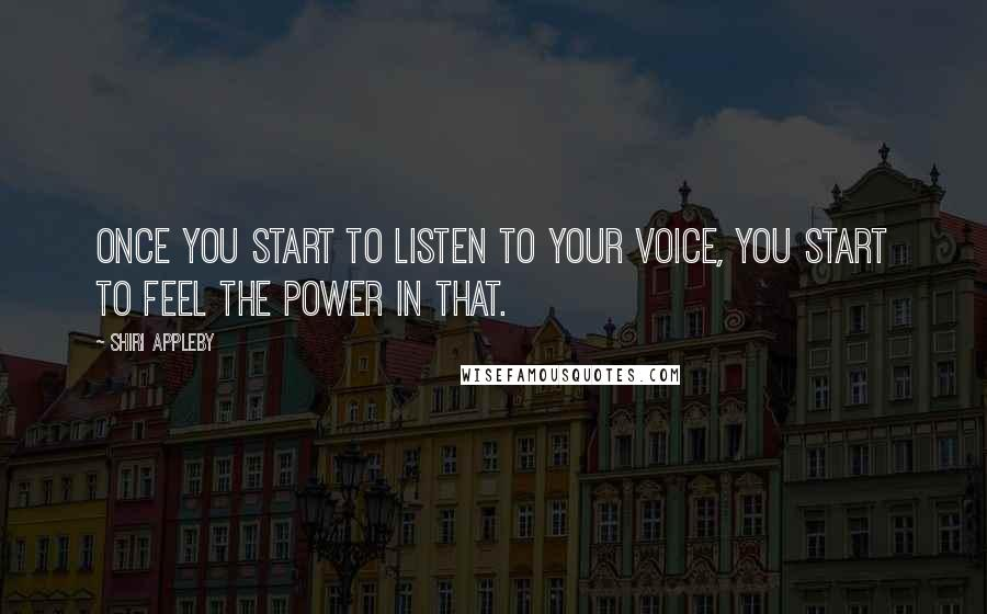 Shiri Appleby quotes: Once you start to listen to your voice, you start to feel the power in that.