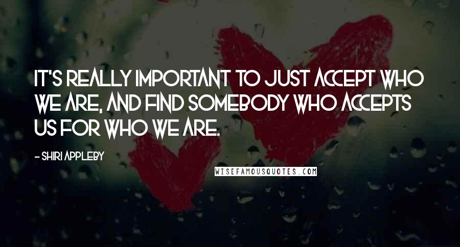 Shiri Appleby quotes: It's really important to just accept who we are, and find somebody who accepts us for who we are.