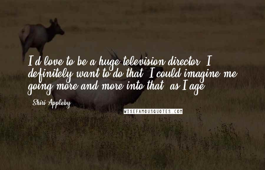 Shiri Appleby quotes: I'd love to be a huge television director. I definitely want to do that. I could imagine me going more and more into that, as I age.