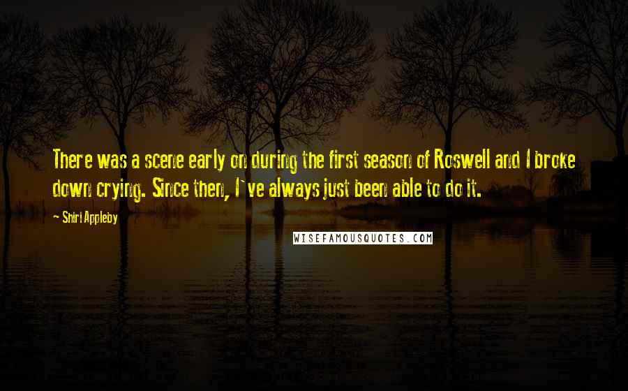 Shiri Appleby quotes: There was a scene early on during the first season of Roswell and I broke down crying. Since then, I've always just been able to do it.
