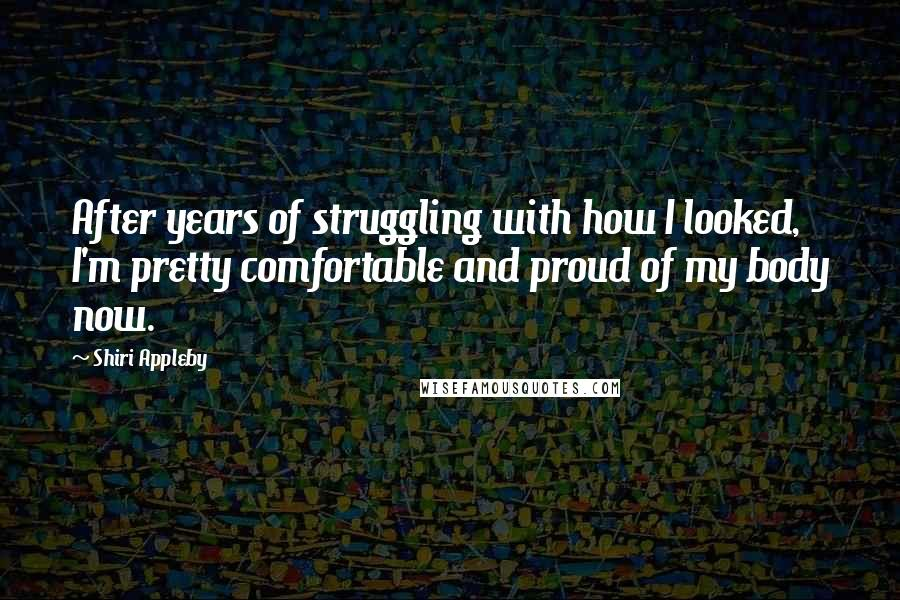Shiri Appleby quotes: After years of struggling with how I looked, I'm pretty comfortable and proud of my body now.