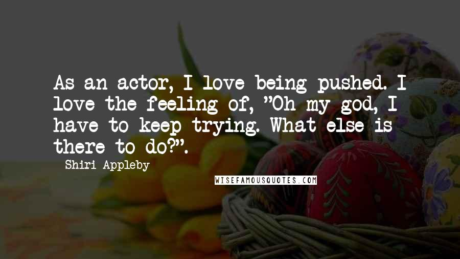 "Shiri Appleby quotes: As an actor, I love being pushed. I love the feeling of, ""Oh my god, I have to keep trying. What else is there to do?""."