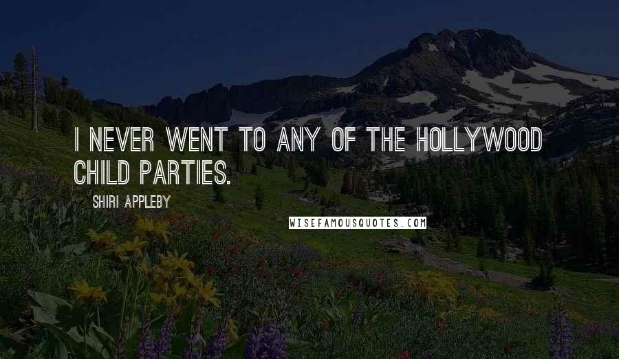Shiri Appleby quotes: I never went to any of the Hollywood child parties.