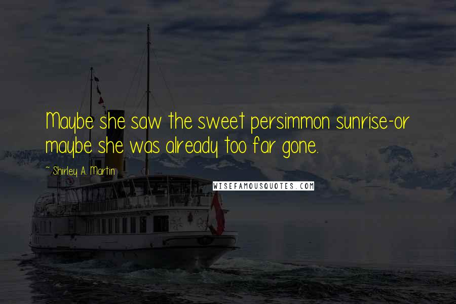Shirley A. Martin quotes: Maybe she saw the sweet persimmon sunrise-or maybe she was already too far gone.