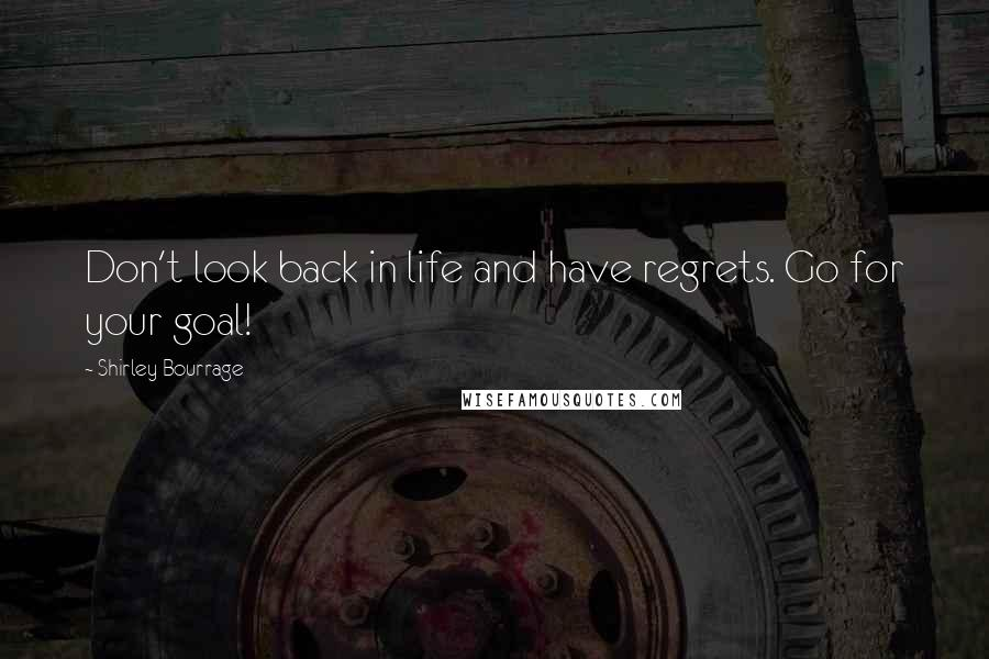 Shirley Bourrage quotes: Don't look back in life and have regrets. Go for your goal!