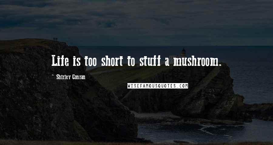 Shirley Conran quotes: Life is too short to stuff a mushroom.