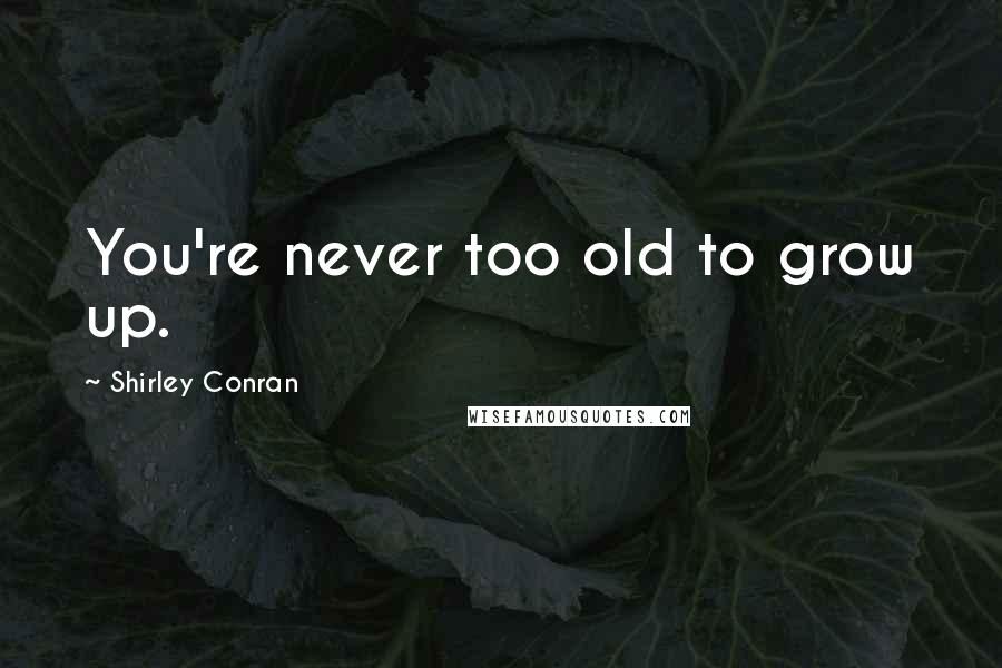 Shirley Conran quotes: You're never too old to grow up.