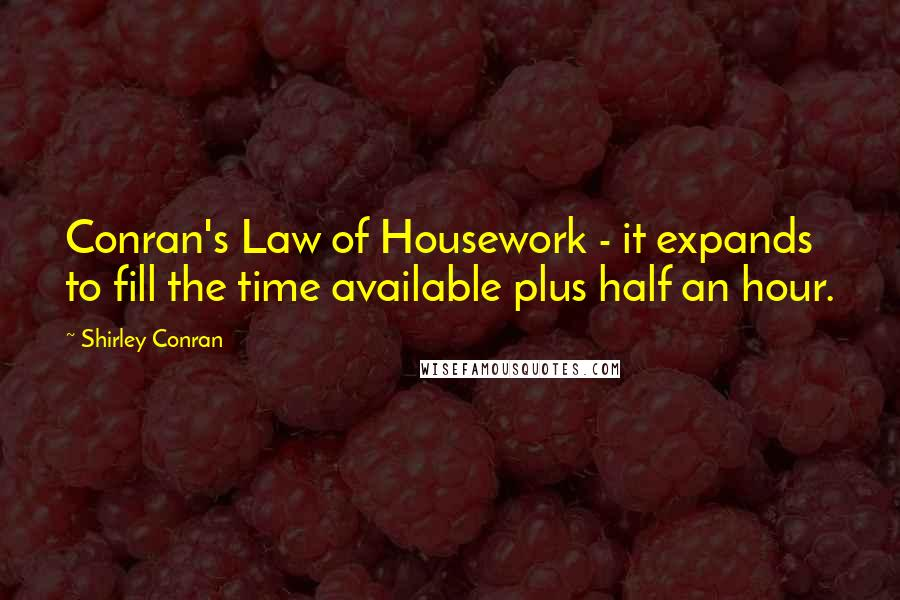 Shirley Conran quotes: Conran's Law of Housework - it expands to fill the time available plus half an hour.