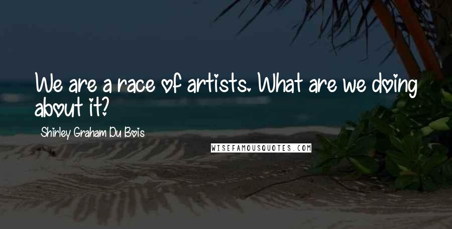 Shirley Graham Du Bois quotes: We are a race of artists. What are we doing about it?