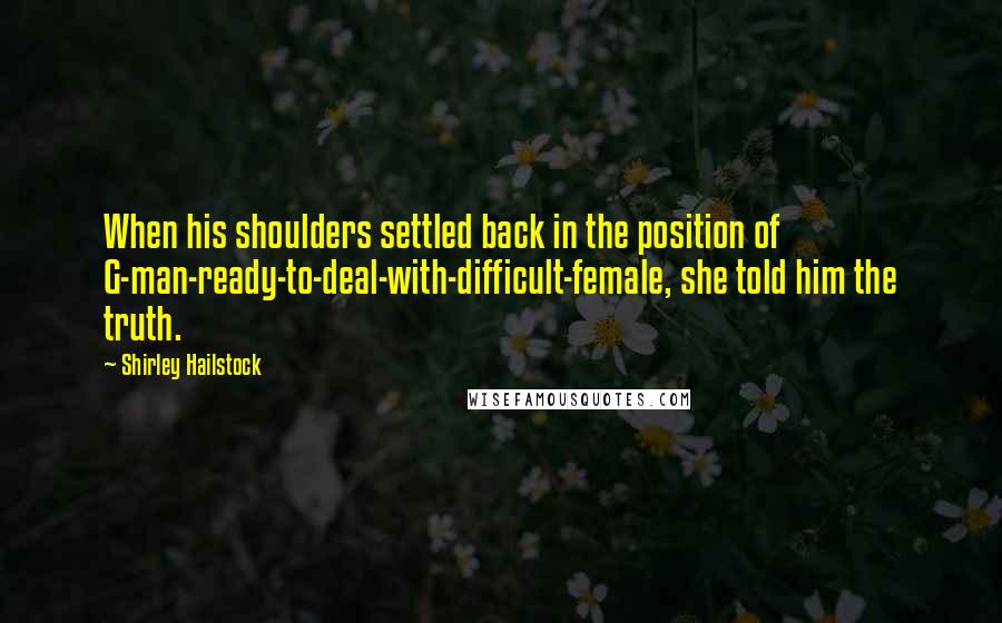 Shirley Hailstock quotes: When his shoulders settled back in the position of G-man-ready-to-deal-with-difficult-female, she told him the truth.