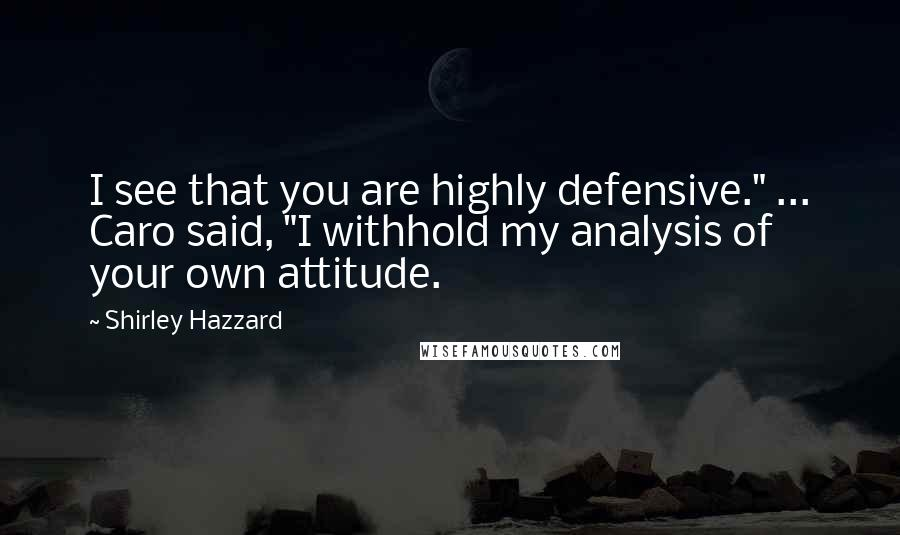 """Shirley Hazzard quotes: I see that you are highly defensive."""" ... Caro said, """"I withhold my analysis of your own attitude."""