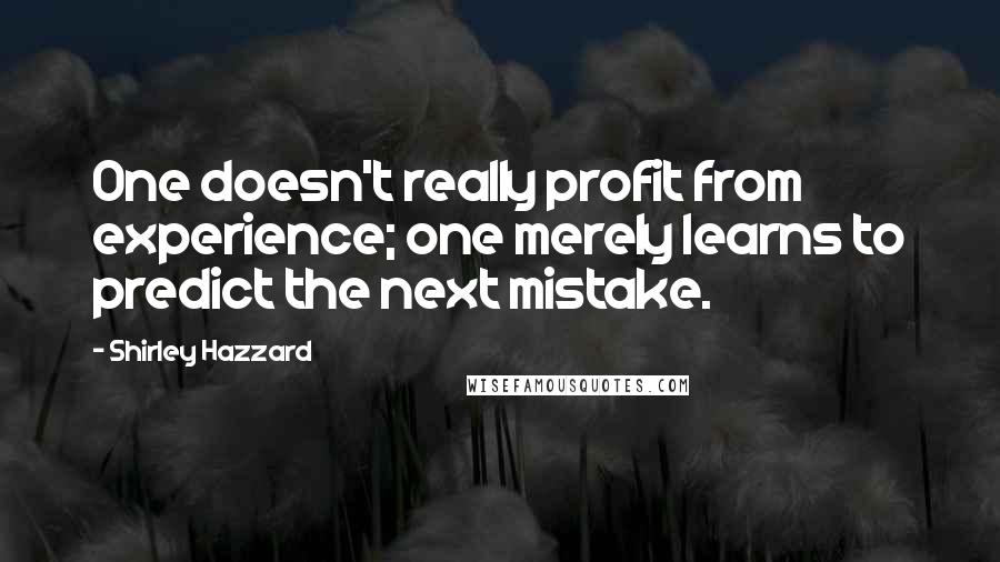 Shirley Hazzard quotes: One doesn't really profit from experience; one merely learns to predict the next mistake.