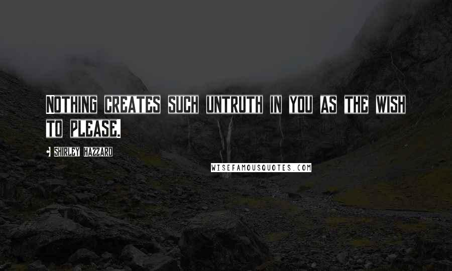Shirley Hazzard quotes: Nothing creates such untruth in you as the wish to please.