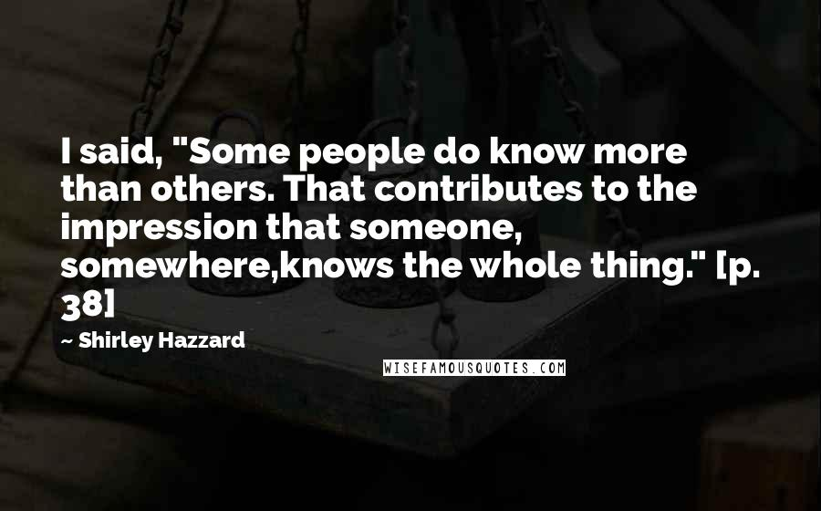 """Shirley Hazzard quotes: I said, """"Some people do know more than others. That contributes to the impression that someone, somewhere,knows the whole thing."""" [p. 38]"""